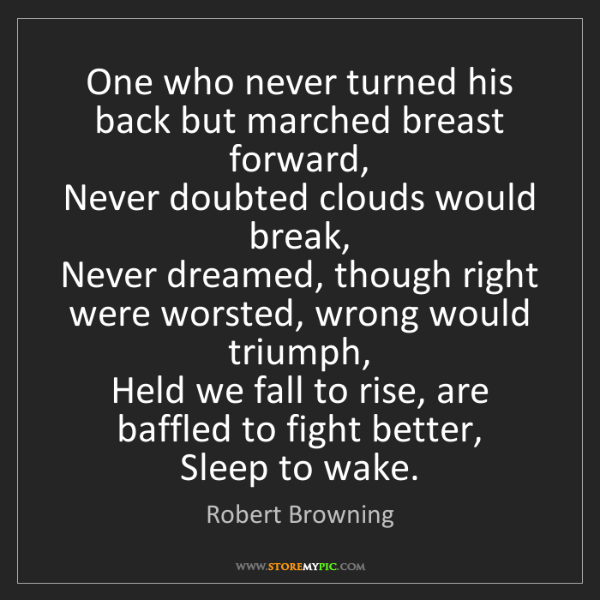 Robert Browning: One who never turned his back but marched breast forward,...