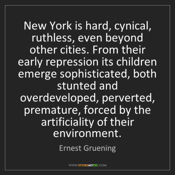 Ernest Gruening: New York is hard, cynical, ruthless, even beyond other...