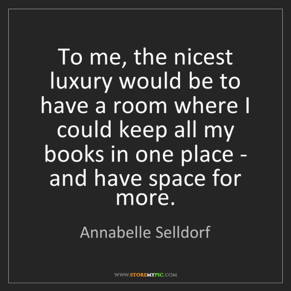 Annabelle Selldorf: To me, the nicest luxury would be to have a room where...