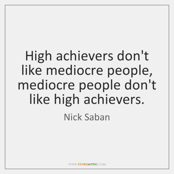 High achievers don't like mediocre people, mediocre people don't like high achievers.