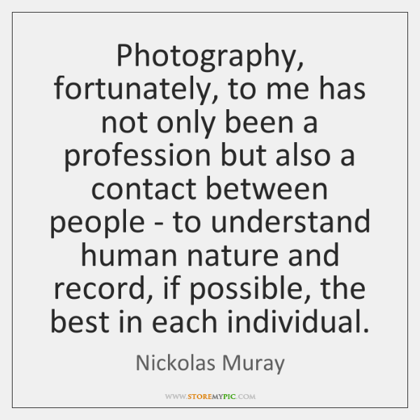 Photography, fortunately, to me has not only been a profession but also ...