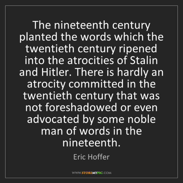 Eric Hoffer: The nineteenth century planted the words which the twentieth...
