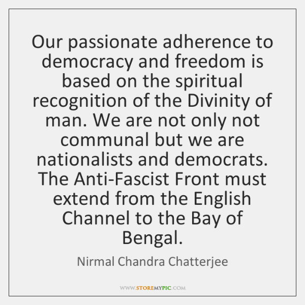 Our passionate adherence to democracy and freedom is based on the spiritual ...