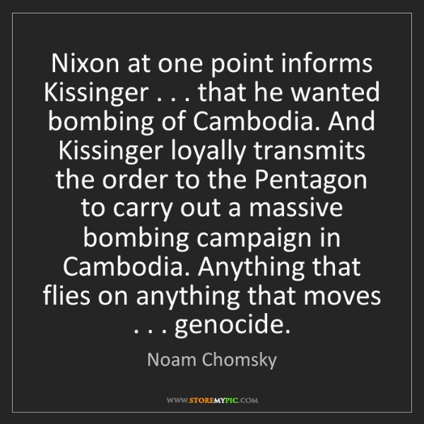 Noam Chomsky: Nixon at one point informs Kissinger . . . that he wanted...