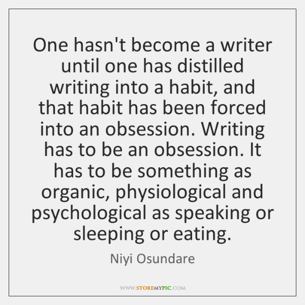One hasn't become a writer until one has distilled writing into a ...