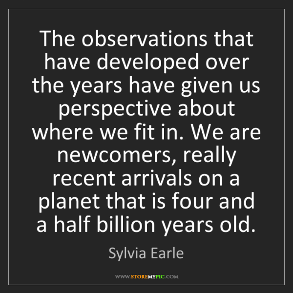 Sylvia Earle: The observations that have developed over the years have...