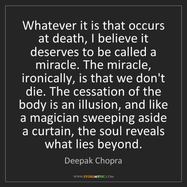 Deepak Chopra: Whatever it is that occurs at death, I believe it deserves...