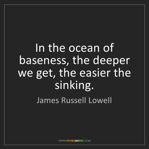 James Russell Lowell: In the ocean of baseness, the deeper we get, the easier...