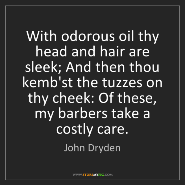 John Dryden: With odorous oil thy head and hair are sleek; And then...