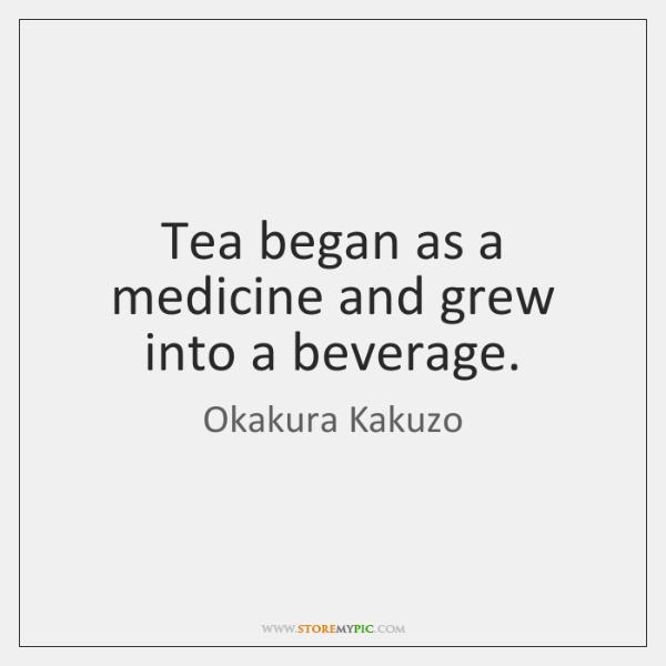Tea began as a medicine and grew into a beverage.