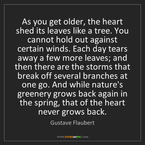 Gustave Flaubert: As you get older, the heart shed its leaves like a tree....