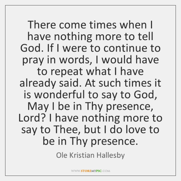 There come times when I have nothing more to tell God. If ...