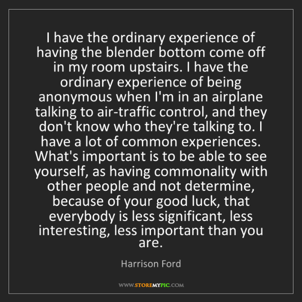 Harrison Ford: I have the ordinary experience of having the blender...