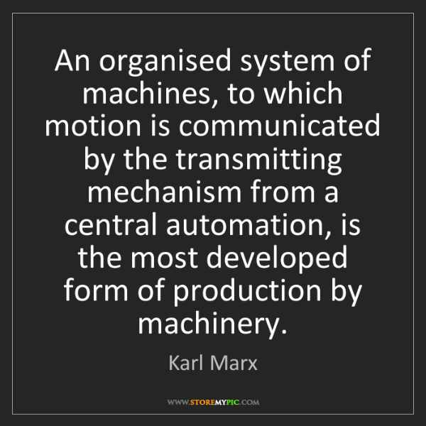 Karl Marx: An organised system of machines, to which motion is communicated...