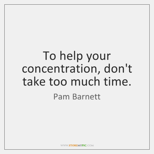 To help your concentration, don't take too much time.