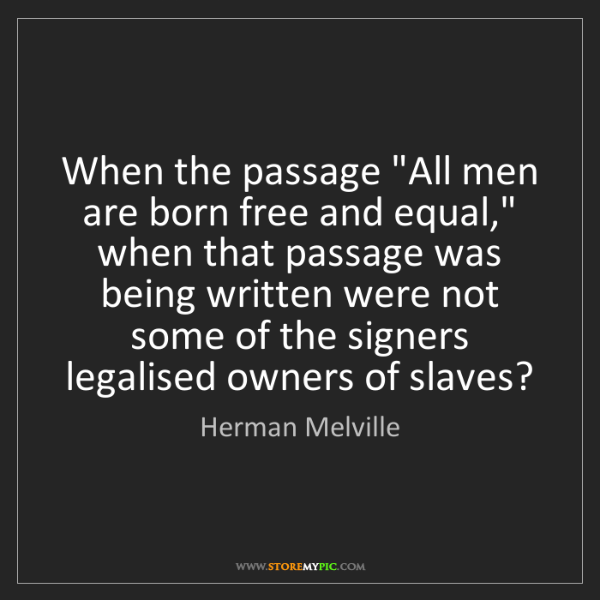 "Herman Melville: When the passage ""All men are born free and equal,"" when..."