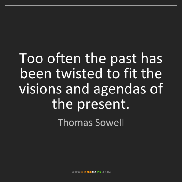 Thomas Sowell: Too often the past has been twisted to fit the visions...