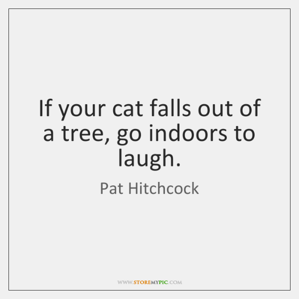 If your cat falls out of a tree, go indoors to laugh.