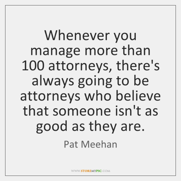 Whenever you manage more than 100 attorneys, there's always going to be attorneys ...