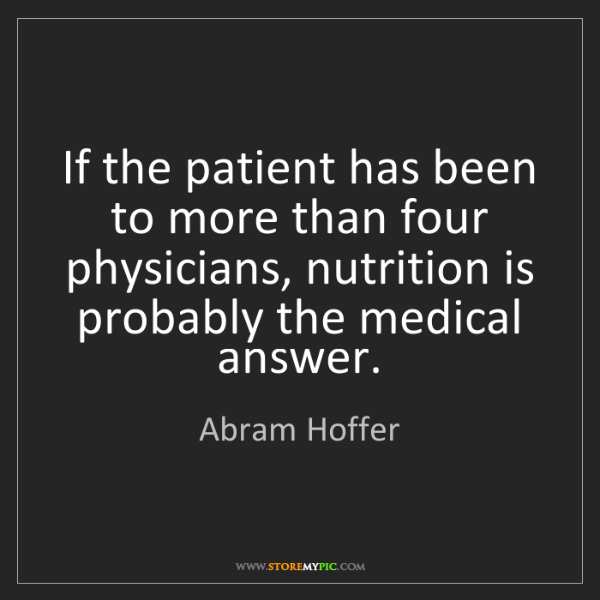 Abram Hoffer: If the patient has been to more than four physicians,...