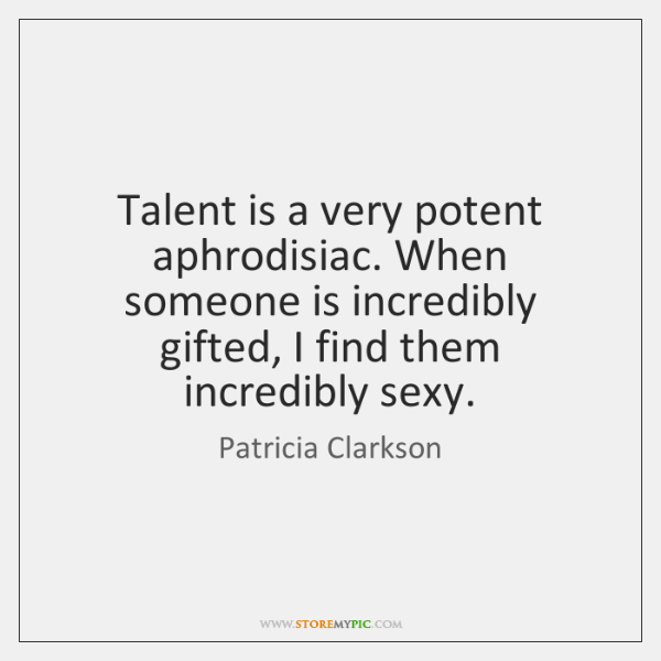 Talent is a very potent aphrodisiac. When someone is incredibly gifted, I ...