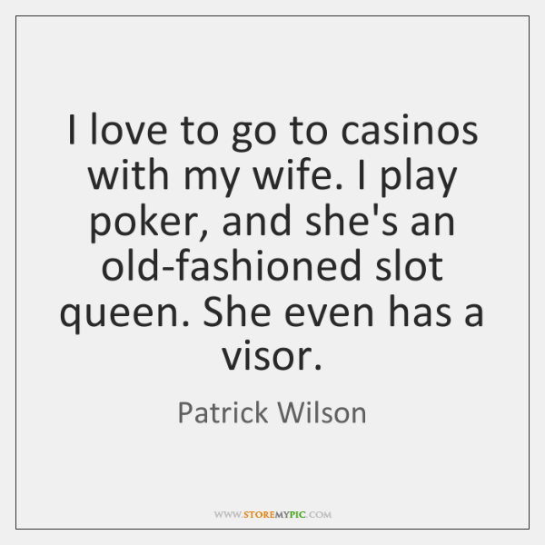 I love to go to casinos with my wife. I play poker, ...