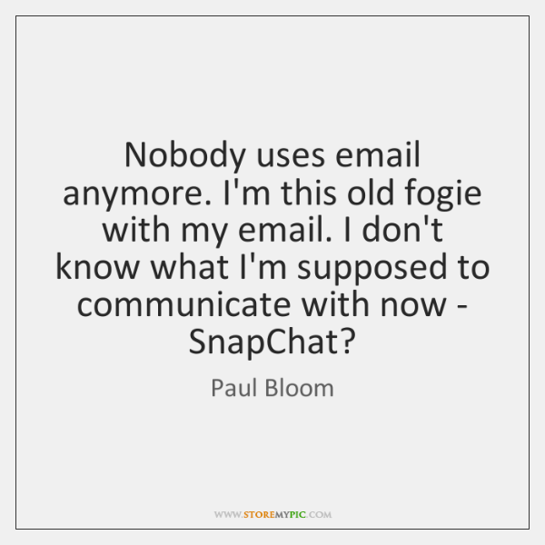 Nobody uses email anymore. I'm this old fogie with my email. I ...