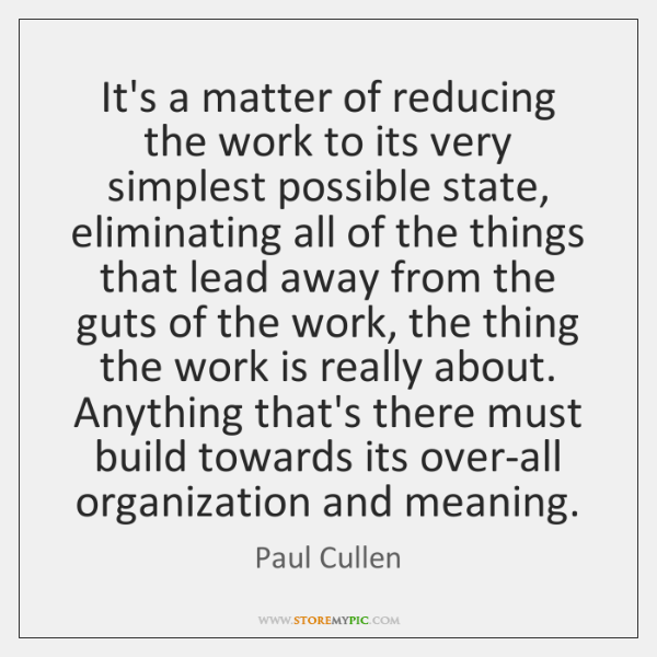 It's a matter of reducing the work to its very simplest possible ...