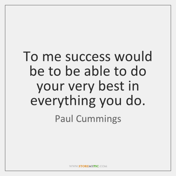 To me success would be to be able to do your very ...