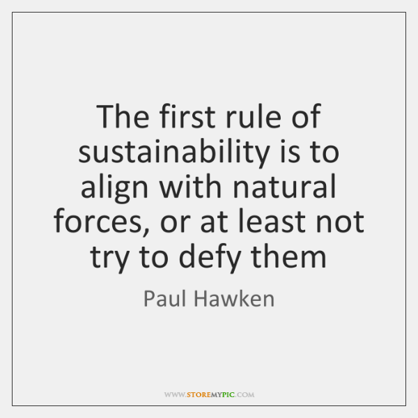 The first rule of sustainability is to align with natural forces, or ...