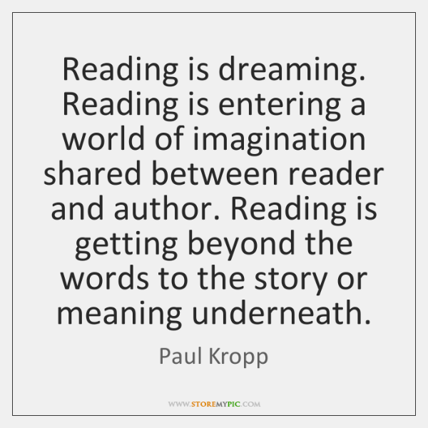 Reading is dreaming. Reading is entering a world of imagination shared between ...