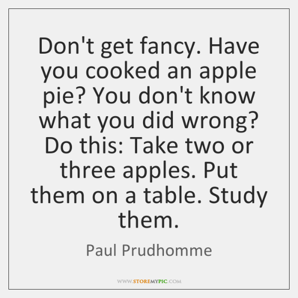 Don't get fancy. Have you cooked an apple pie? You don't know ...