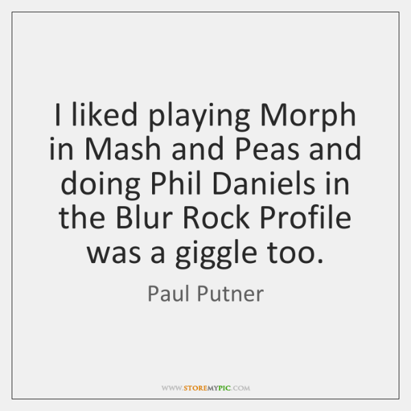 I liked playing Morph in Mash and Peas and doing Phil Daniels ...