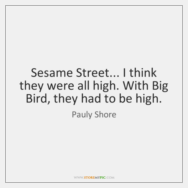 Sesame Street... I think they were all high. With Big Bird, they ...