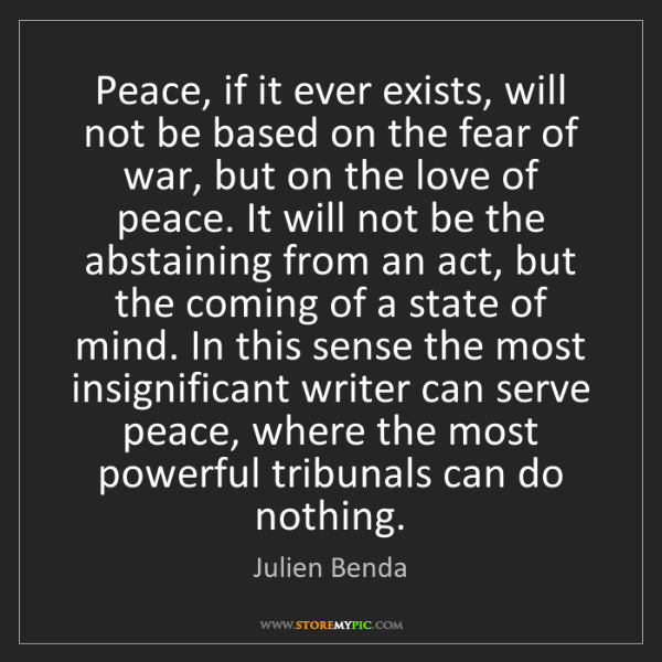 Julien Benda: Peace, if it ever exists, will not be based on the fear...
