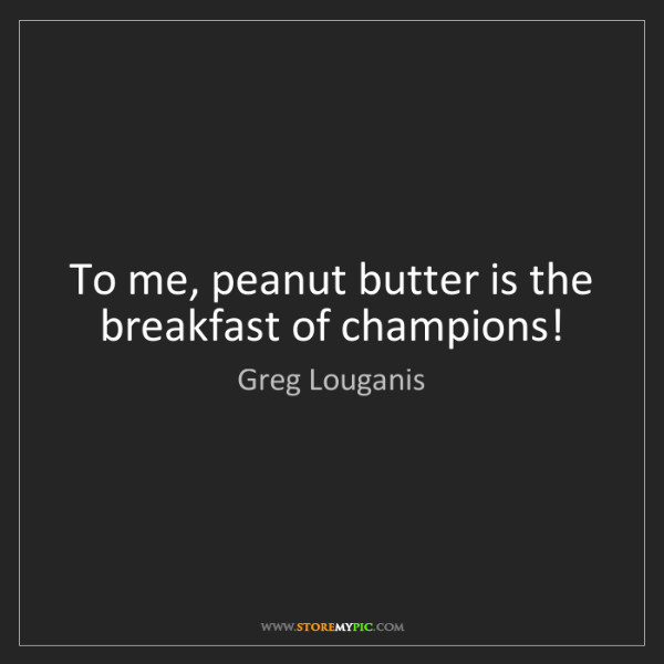 Greg Louganis: To me, peanut butter is the breakfast of champions!