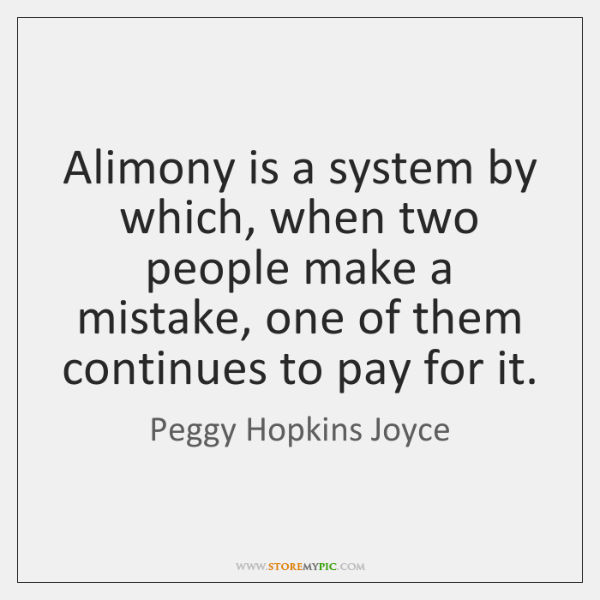 Alimony is a system by which, when two people make a mistake, ...