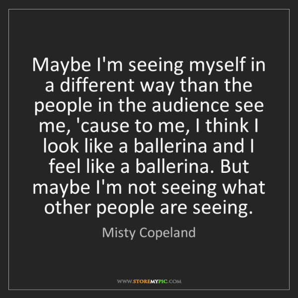 Misty Copeland: Maybe I'm seeing myself in a different way than the people...