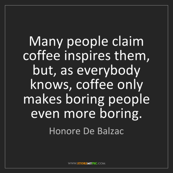 Honore De Balzac: Many people claim coffee inspires them, but, as everybody...