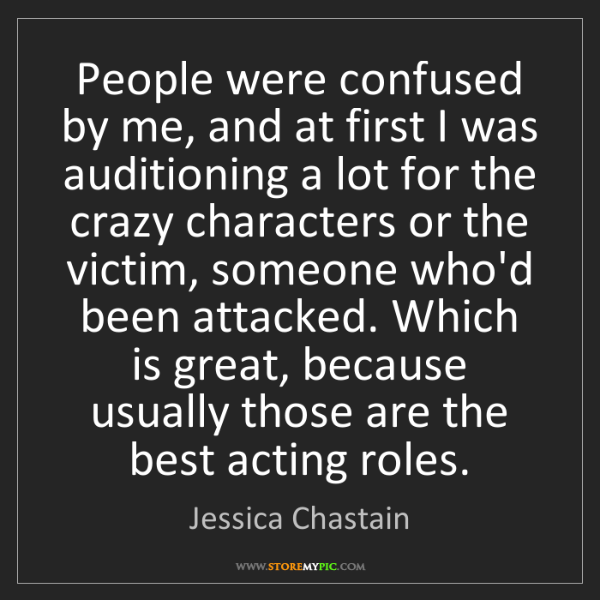Jessica Chastain: People were confused by me, and at first I was auditioning...