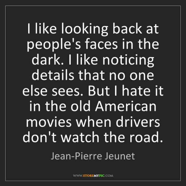 Jean-Pierre Jeunet: I like looking back at people's faces in the dark. I...