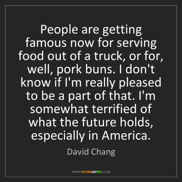 David Chang: People are getting famous now for serving food out of...