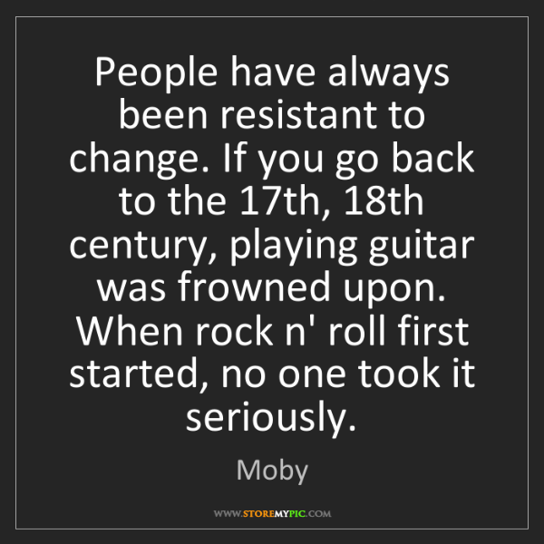 Moby: People have always been resistant to change. If you go...