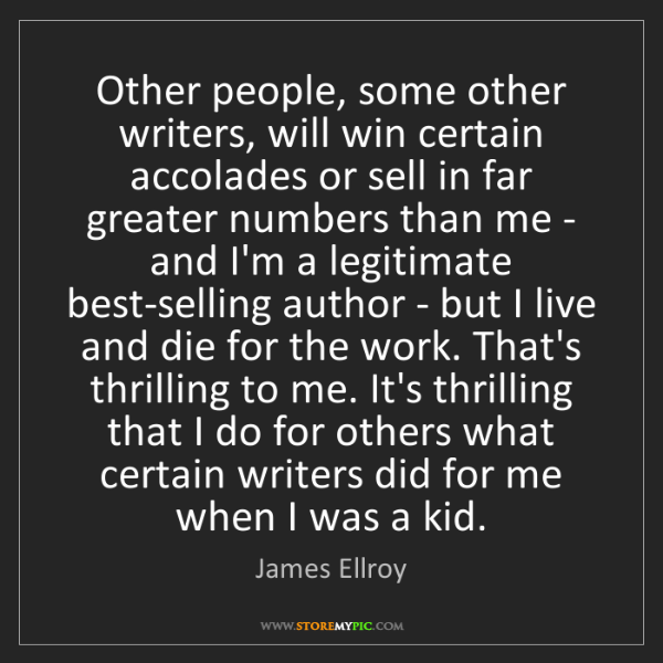 James Ellroy: Other people, some other writers, will win certain accolades...