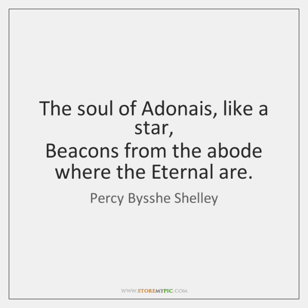 The soul of Adonais, like a star,   Beacons from the abode where ...