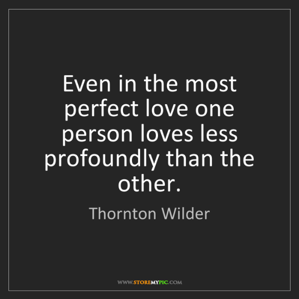 Thornton Wilder: Even in the most perfect love one person loves less profoundly...