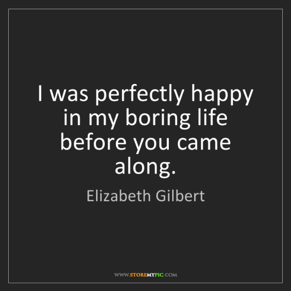 Elizabeth Gilbert: I was perfectly happy in my boring life before you came...