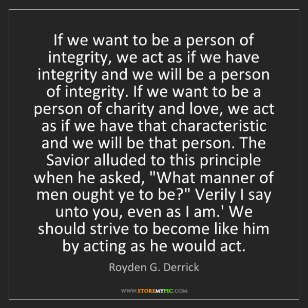 Royden G. Derrick: If we want to be a person of integrity, we act as if...