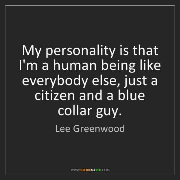 Lee Greenwood: My personality is that I'm a human being like everybody...