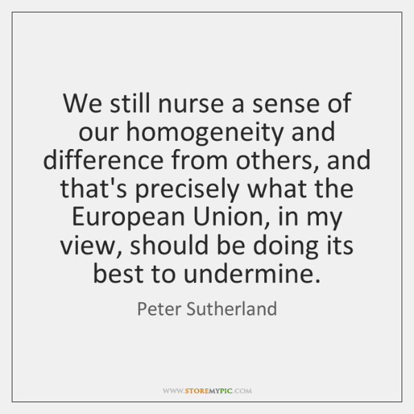 We still nurse a sense of our homogeneity and difference from others, ...